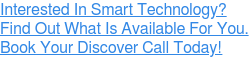 Interested In Smart Technology? Find Out What Is Available For You. Book Your Discover Call Today!
